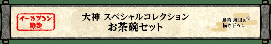 【イーカプコン限定】大神 スペシャルコレクション お茶碗セット